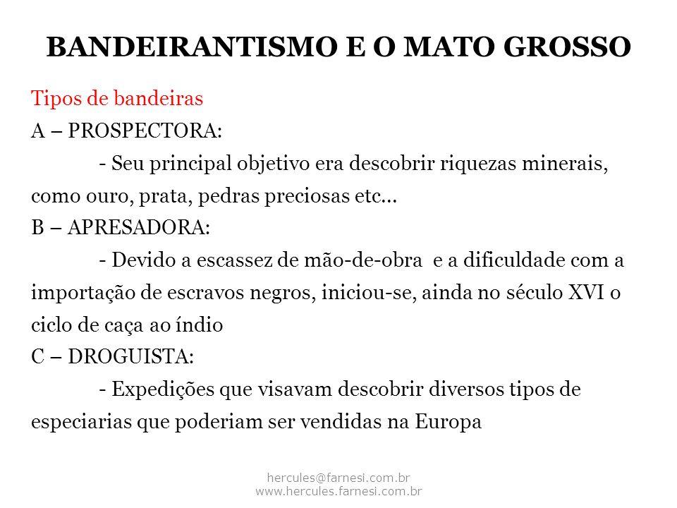 BANDEIRANTISMO E O MATO GROSSO hercules@farnesi.com.br www.hercules.farnesi.com.br Tipos de bandeiras A – PROSPECTORA: - Seu principal objetivo era de