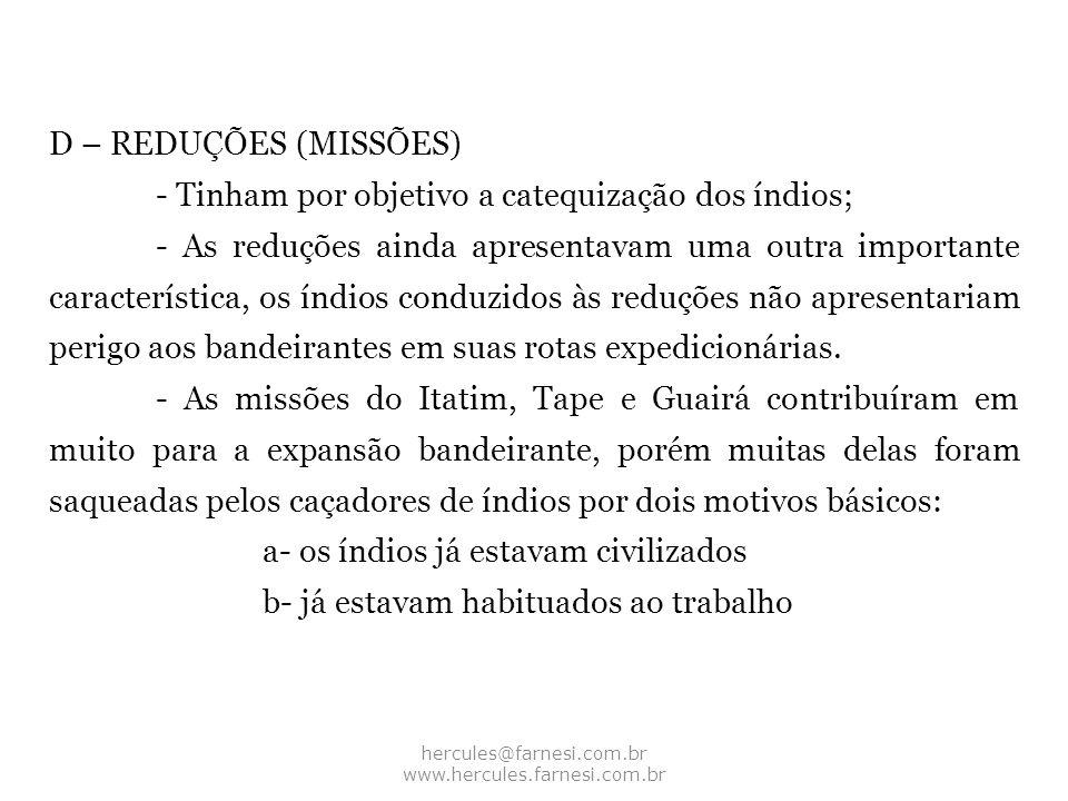 hercules@farnesi.com.br www.hercules.farnesi.com.br D – REDUÇÕES (MISSÕES) - Tinham por objetivo a catequização dos índios; - As reduções ainda aprese