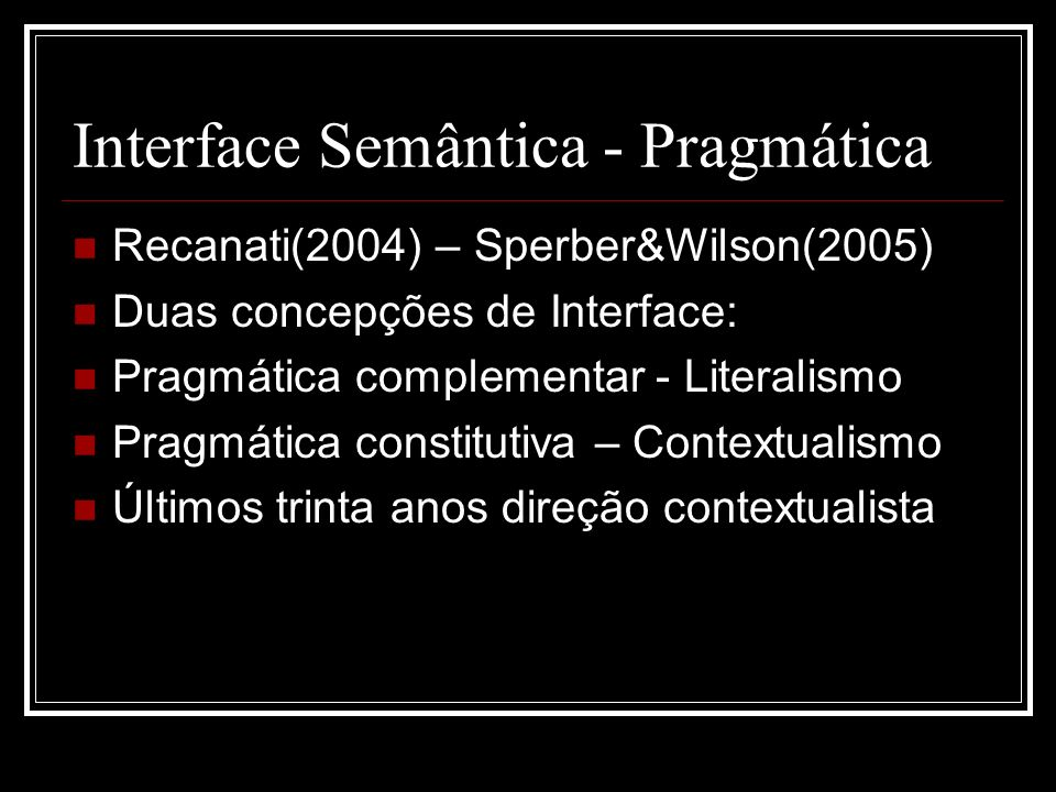 Interface Semântica - Pragmática Recanati(2004) – Sperber&Wilson(2005) Duas concepções de Interface: Pragmática complementar - Literalismo Pragmática