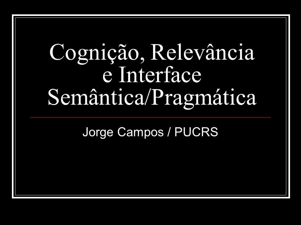 Cognição, Relevância e Interface Semântica/Pragmática Jorge Campos / PUCRS