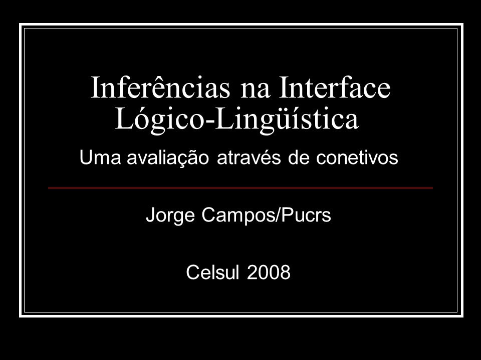 Lingüística e Lógica, Links Relevantes http://plato.stanford.edu/entries/logic-informal/ http://pt.wikipedia.org/wiki/Lógica_informal http://iml.univ-mrs.fr/~mrd/linguistic_page.html#abrusci An argument is a tree of inferences http://books.google.com.br/books?id=- xSPePoZveEC&printsec=frontcover&source=gbs_similarbooks_r&c ad=4_1 http://books.google.com.br/books?id=- xSPePoZveEC&printsec=frontcover&source=gbs_similarbooks_r&c ad=4_1 http://books.google.com.br/books?id=sudwUhM9KJUC&dq=logic+a nd+linguistics&printsec=frontcover&source=bn&hl=pt- BR&sa=X&oi=book_result&resnum=4&ct=result#PPP1,M1 http://books.google.com.br/books?id=sudwUhM9KJUC&dq=logic+a nd+linguistics&printsec=frontcover&source=bn&hl=pt- BR&sa=X&oi=book_result&resnum=4&ct=result#PPP1,M1 http://books.google.com.br/books?lr=&q=logic+and+linguistics&sa= N&start=0 http://books.google.com.br/books?lr=&q=logic+and+linguistics&sa= N&start=0 http://www.phillwebb.net/Topics/Communication/xLanguage.