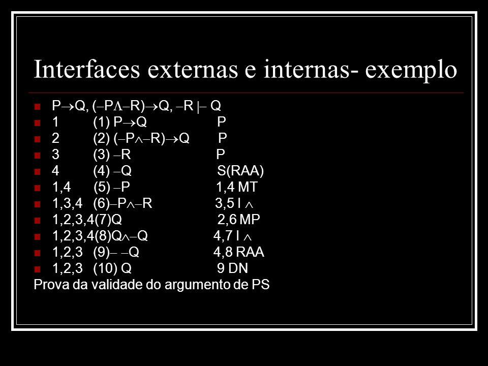 Interfaces externas e internas- exemplo P Q, ( P R) Q, R Q 1 (1) P Q P 2 (2) ( P R) Q P 3 (3) R P 4 (4) Q S(RAA) 1,4 (5) P 1,4 MT 1,3,4 (6) P R 3,5 I 1,2,3,4(7)Q 2,6 MP 1,2,3,4(8)Q Q 4,7 I 1,2,3 (9) Q 4,8 RAA 1,2,3 (10) Q 9 DN Prova da validade do argumento de PS