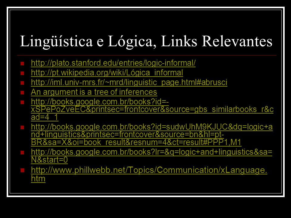 Lingüística e Lógica, Links Relevantes http://plato.stanford.edu/entries/logic-informal/ http://pt.wikipedia.org/wiki/Lógica_informal http://iml.univ-mrs.fr/~mrd/linguistic_page.html#abrusci An argument is a tree of inferences http://books.google.com.br/books id=- xSPePoZveEC&printsec=frontcover&source=gbs_similarbooks_r&c ad=4_1 http://books.google.com.br/books id=- xSPePoZveEC&printsec=frontcover&source=gbs_similarbooks_r&c ad=4_1 http://books.google.com.br/books id=sudwUhM9KJUC&dq=logic+a nd+linguistics&printsec=frontcover&source=bn&hl=pt- BR&sa=X&oi=book_result&resnum=4&ct=result#PPP1,M1 http://books.google.com.br/books id=sudwUhM9KJUC&dq=logic+a nd+linguistics&printsec=frontcover&source=bn&hl=pt- BR&sa=X&oi=book_result&resnum=4&ct=result#PPP1,M1 http://books.google.com.br/books lr=&q=logic+and+linguistics&sa= N&start=0 http://books.google.com.br/books lr=&q=logic+and+linguistics&sa= N&start=0 http://www.phillwebb.net/Topics/Communication/xLanguage.