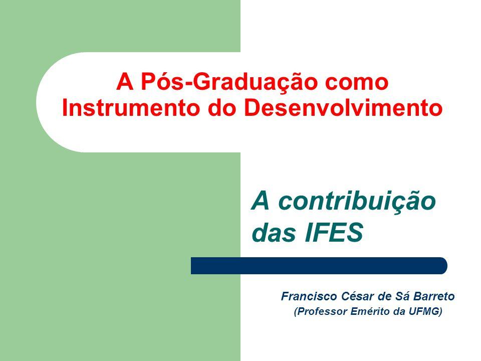 A Pós-Graduação como Instrumento do Desenvolvimento A contribuição das IFES Francisco César de Sá Barreto (Professor Emérito da UFMG)