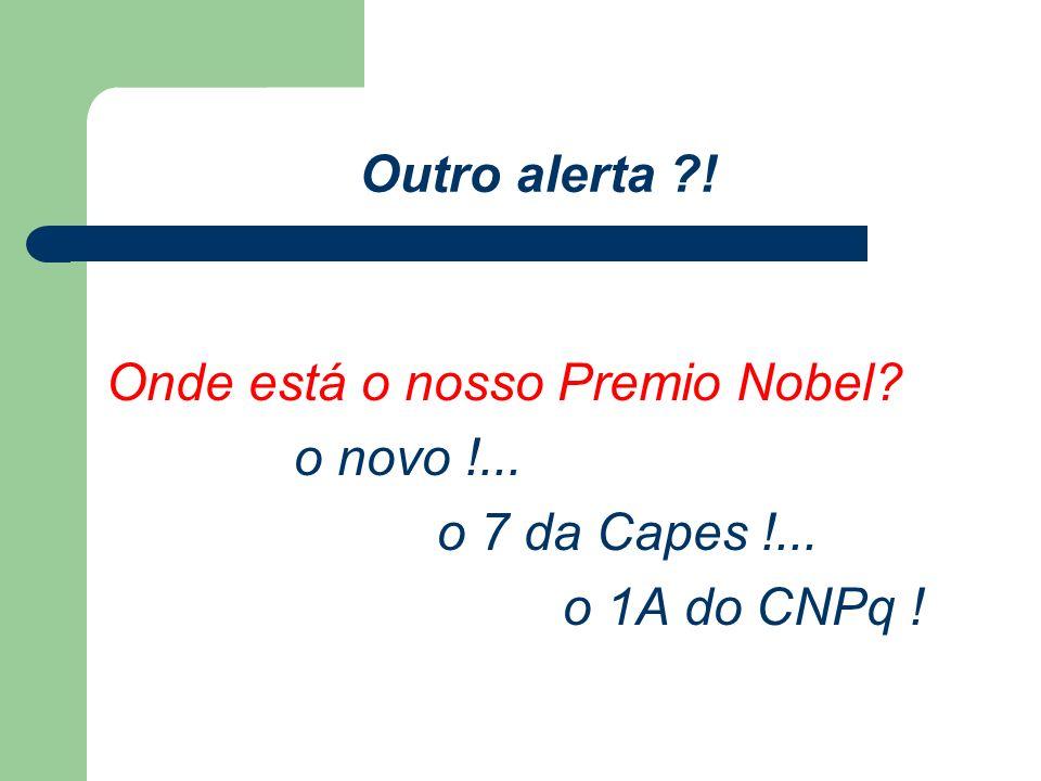 Outro alerta ! Onde está o nosso Premio Nobel o novo !... o 7 da Capes !... o 1A do CNPq !