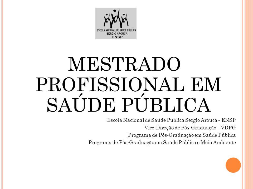 MESTRADO PROFISSIONAL EM SAÚDE PÚBLICA Escola Nacional de Saúde Pública Sergio Arouca - ENSP Vice-Direção de Pós-Graduação – VDPG Programa de Pós-Grad