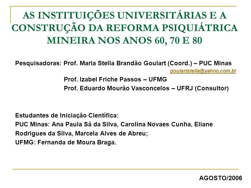 AS INSTITUIÇÕES UNIVERSITÁRIAS E A CONSTRUÇÃO DA REFORMA PSIQUIÁTRICA MINEIRA NOS ANOS 60, 70 E 80 Pesquisadoras: Prof. Maria Stella Brandão Goulart (