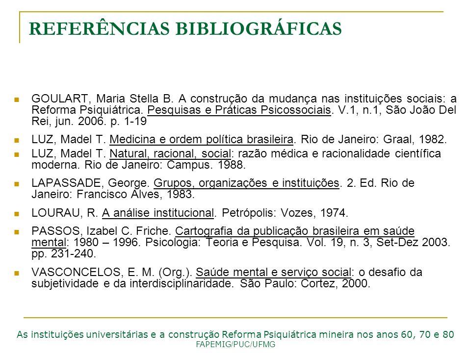 REFERÊNCIAS BIBLIOGRÁFICAS GOULART, Maria Stella B. A construção da mudança nas instituições sociais: a Reforma Psiquiátrica. Pesquisas e Práticas Psi