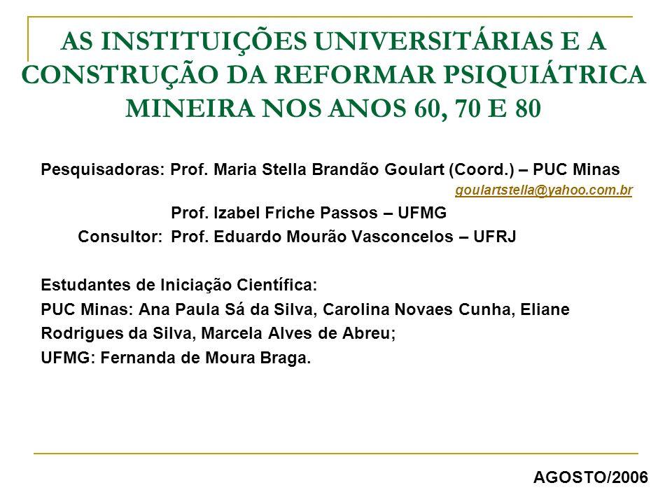 AS INSTITUIÇÕES UNIVERSITÁRIAS E A CONSTRUÇÃO DA REFORMAR PSIQUIÁTRICA MINEIRA NOS ANOS 60, 70 E 80 Pesquisadoras: Prof. Maria Stella Brandão Goulart