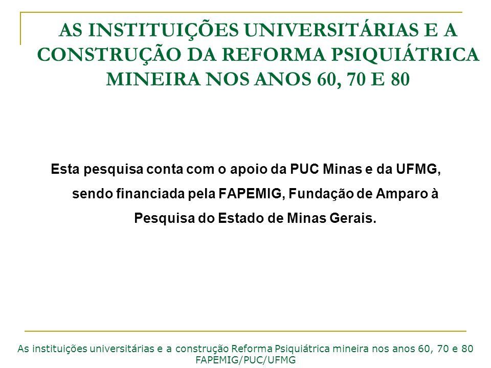 AS INSTITUIÇÕES UNIVERSITÁRIAS E A CONSTRUÇÃO DA REFORMA PSIQUIÁTRICA MINEIRA NOS ANOS 60, 70 E 80 Esta pesquisa conta com o apoio da PUC Minas e da U