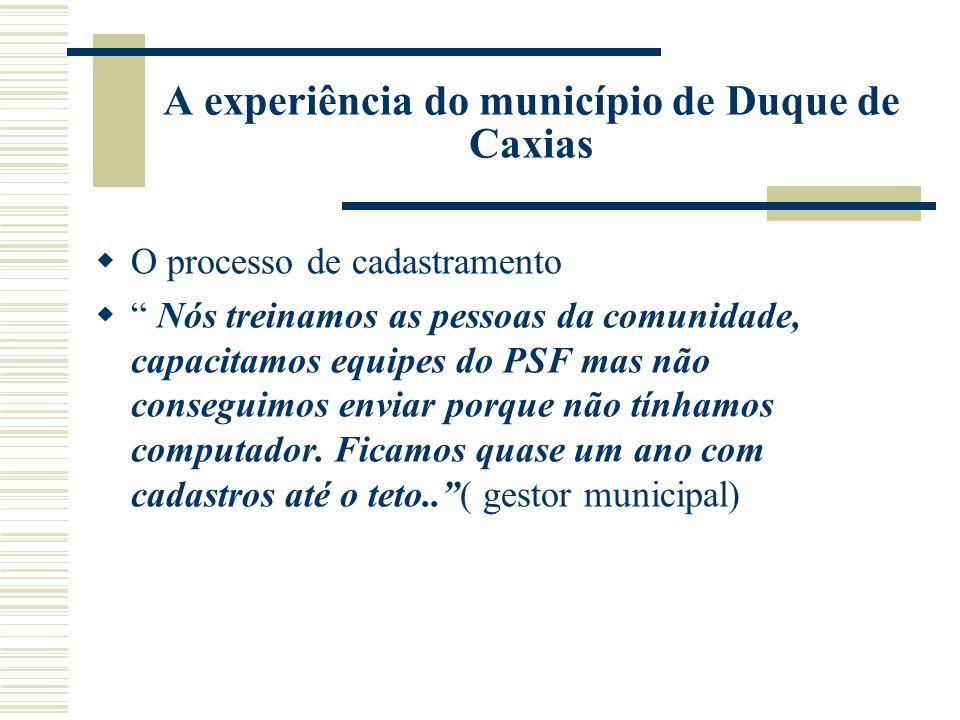 A experiência do município de Duque de Caxias O processo de cadastramento Nós treinamos as pessoas da comunidade, capacitamos equipes do PSF mas não conseguimos enviar porque não tínhamos computador.