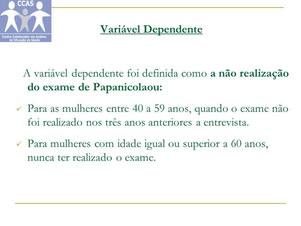 Variável Dependente A variável dependente foi definida como a não realização do exame de Papanicolaou: Para as mulheres entre 40 a 59 anos, quando o e