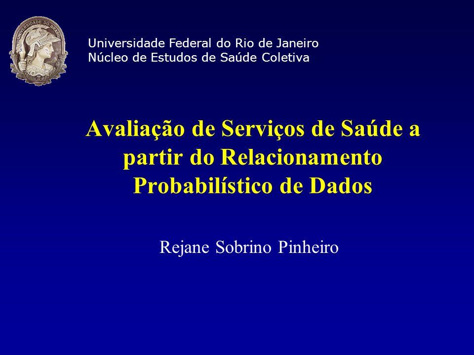 Avaliação de Serviços de Saúde a partir do Relacionamento Probabilístico de Dados Rejane Sobrino Pinheiro Universidade Federal do Rio de Janeiro Núcle