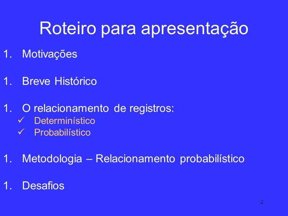 2 Roteiro para apresentação 1.Motivações 1.Breve Histórico 1.O relacionamento de registros: Determinístico Probabilístico 1.Metodologia – Relacionamen