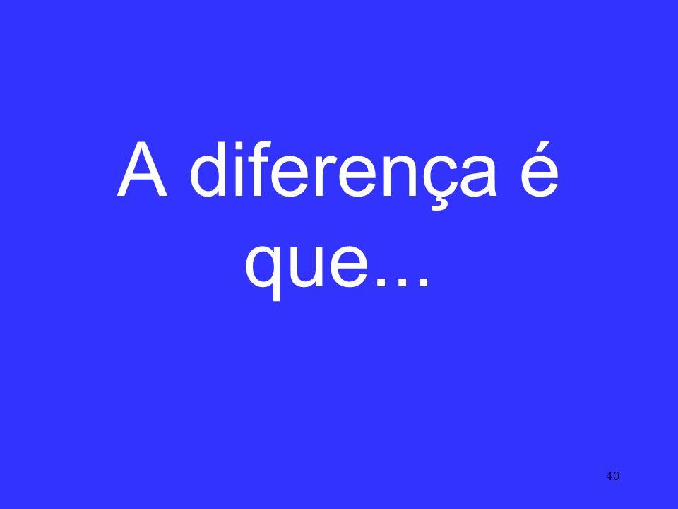 40 A diferença é que...