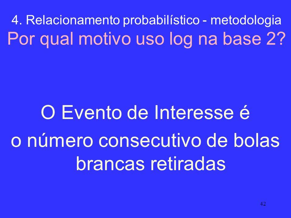 42 4. Relacionamento probabilístico - metodologia Por qual motivo uso log na base 2? O Evento de Interesse é o número consecutivo de bolas brancas ret