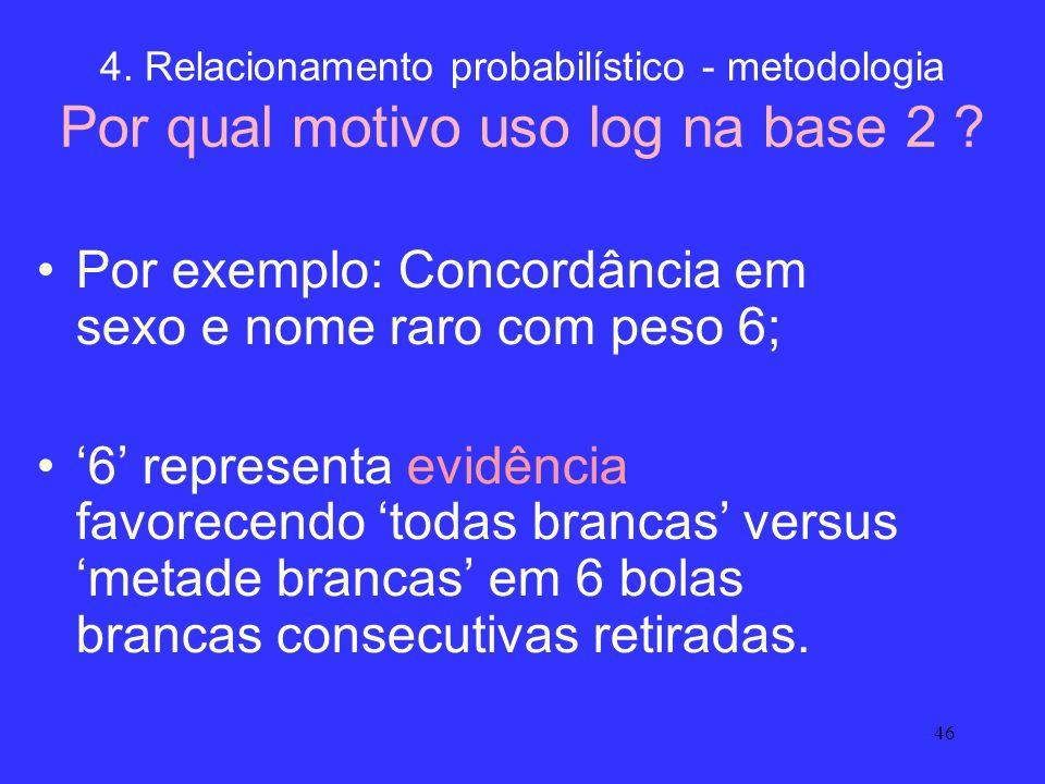 46 4. Relacionamento probabilístico - metodologia Por qual motivo uso log na base 2 ? Por exemplo: Concordância em sexo e nome raro com peso 6; 6 repr