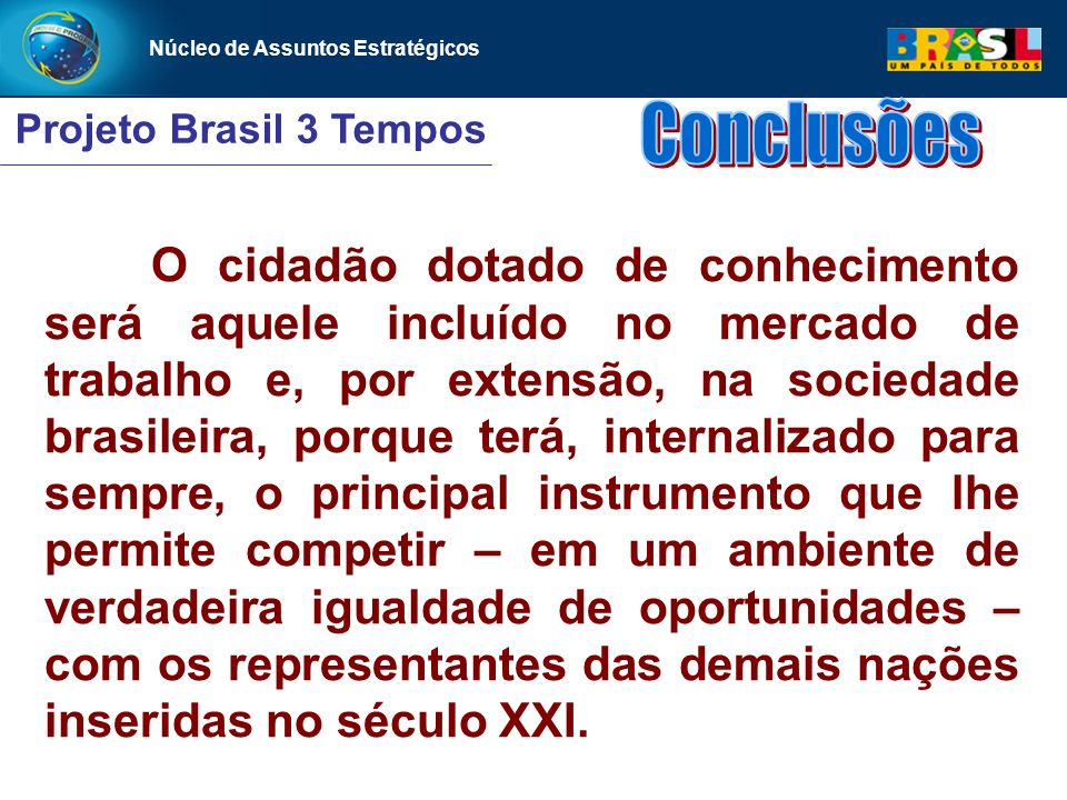Núcleo de Assuntos Estratégicos Projeto Brasil 3 Tempos Núcleo de Assuntos Estratégicos O cidadão dotado de conhecimento será aquele incluído no merca