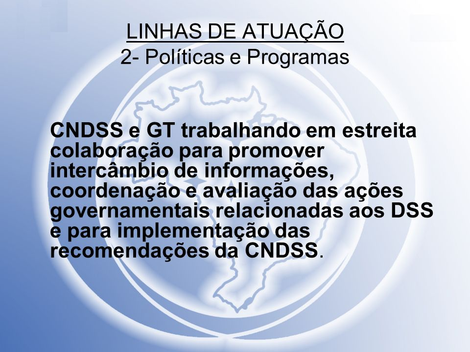 LINHAS DE ATUAÇÃO 2- Políticas e Programas CNDSS e GT trabalhando em estreita colaboração para promover intercâmbio de informações, coordenação e aval