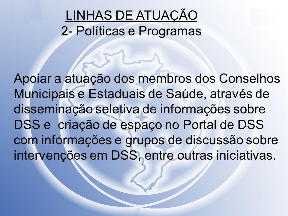 LINHAS DE ATUAÇÃO 2- Políticas e Programas Apoiar a atuação dos membros dos Conselhos Municipais e Estaduais de Saúde, através de disseminação seletiv