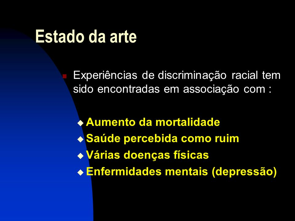 Estado da arte Experiências de discriminação racial tem sido encontradas em associação com : Aumento da mortalidade Saúde percebida como ruim Várias d