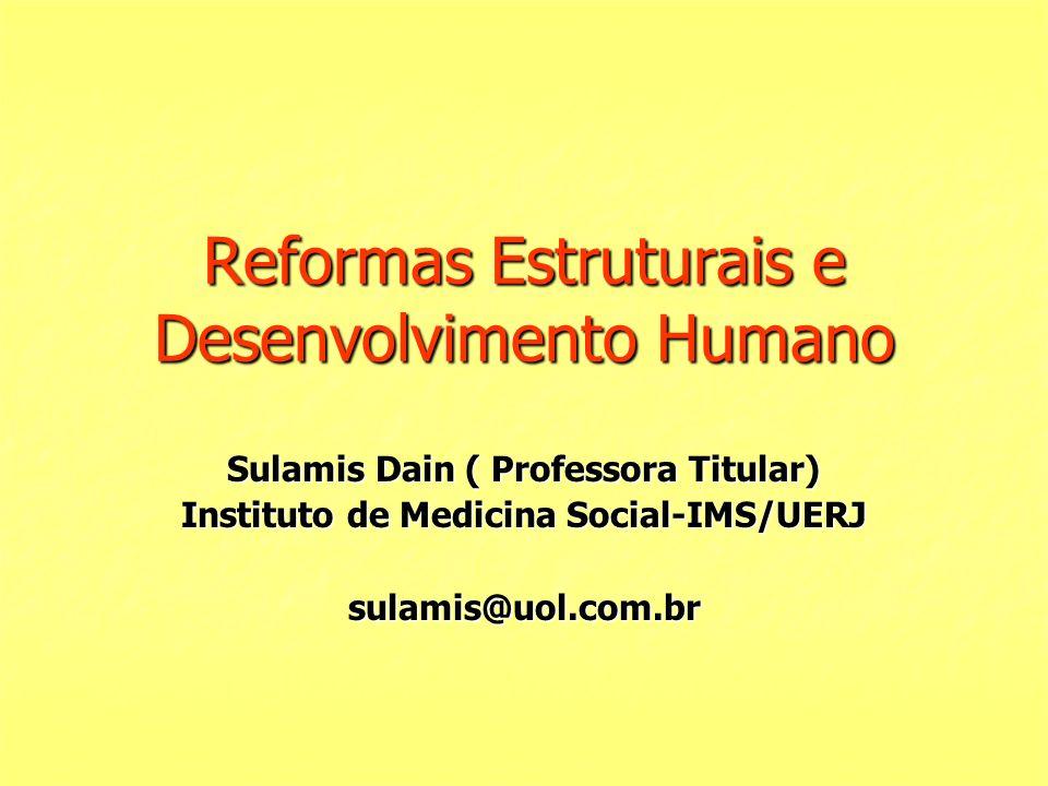 Reformas Estruturais e Desenvolvimento Humano Sulamis Dain ( Professora Titular) Instituto de Medicina Social-IMS/UERJ sulamis@uol.com.br