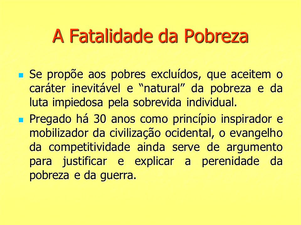 A Fatalidade da Pobreza Se propõe aos pobres excluídos, que aceitem o caráter inevitável e natural da pobreza e da luta impiedosa pela sobrevida indiv