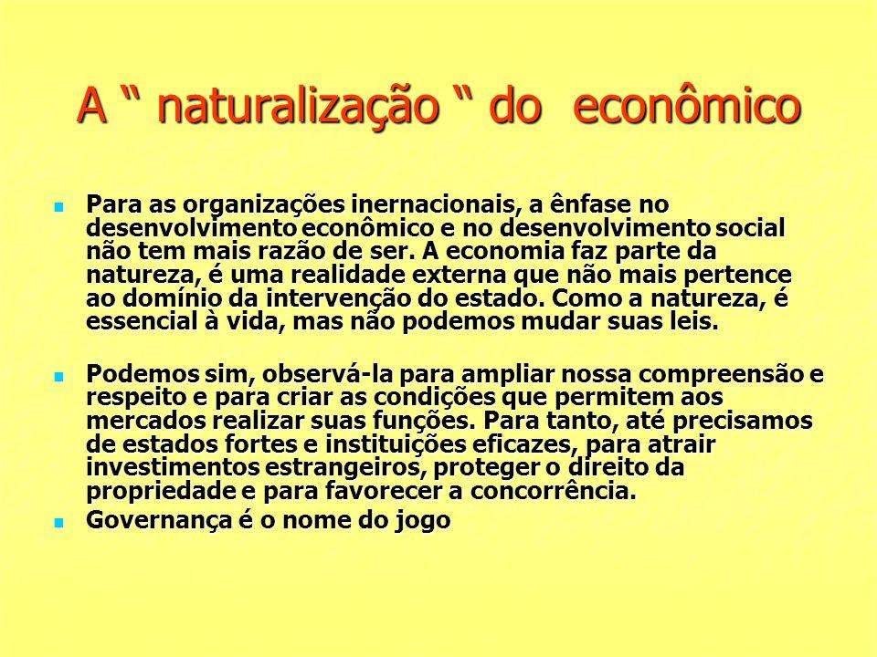 A naturalização do econômico Para as organizações inernacionais, a ênfase no desenvolvimento econômico e no desenvolvimento social não tem mais razão