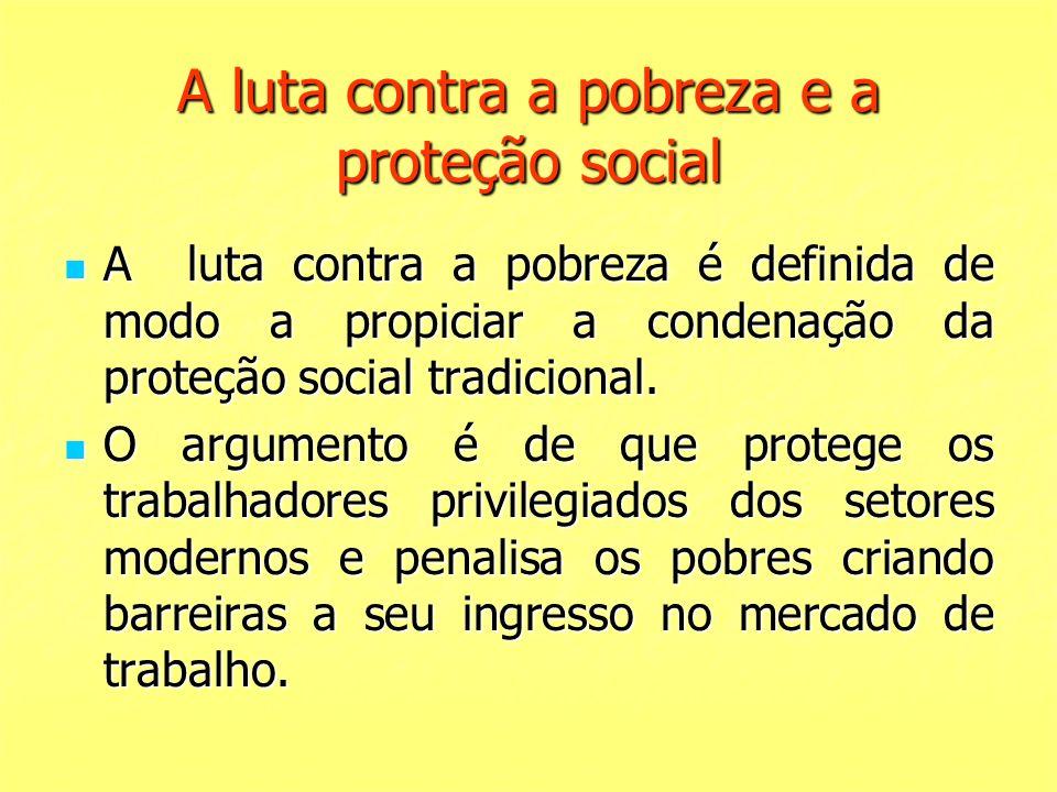 A luta contra a pobreza e a proteção social A luta contra a pobreza é definida de modo a propiciar a condenação da proteção social tradicional. A luta