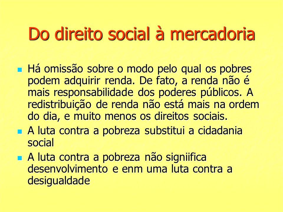 Do direito social à mercadoria Há omissão sobre o modo pelo qual os pobres podem adquirir renda. De fato, a renda não é mais responsabilidade dos pode