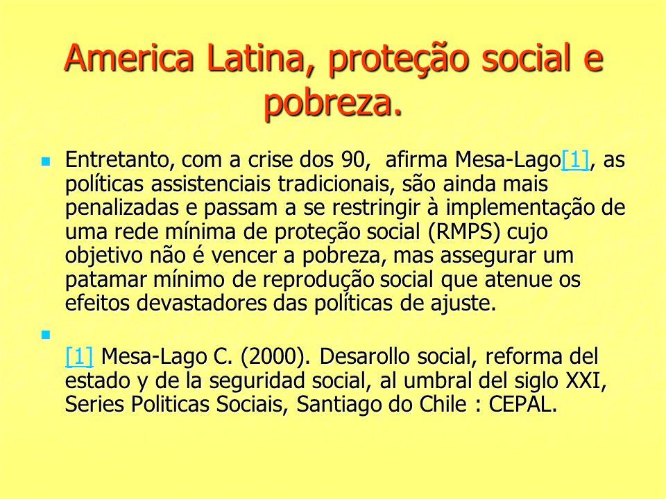 America Latina, proteção social e pobreza. Entretanto, com a crise dos 90, afirma Mesa-Lago[1], as políticas assistenciais tradicionais, são ainda mai