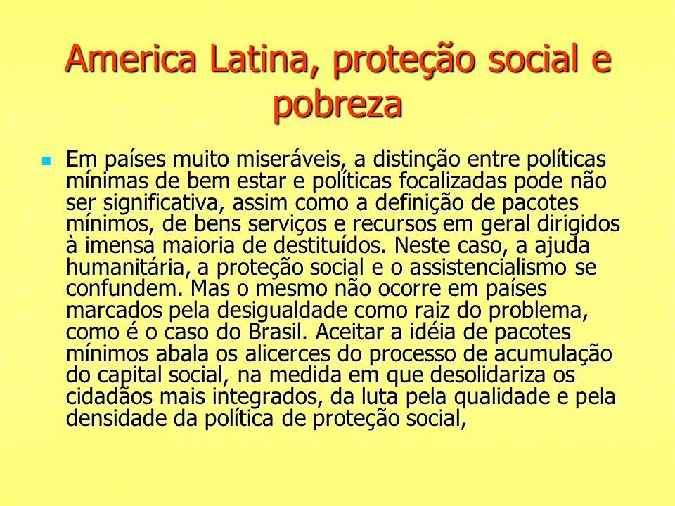 America Latina, proteção social e pobreza Em países muito miseráveis, a distinção entre políticas mínimas de bem estar e políticas focalizadas pode nã