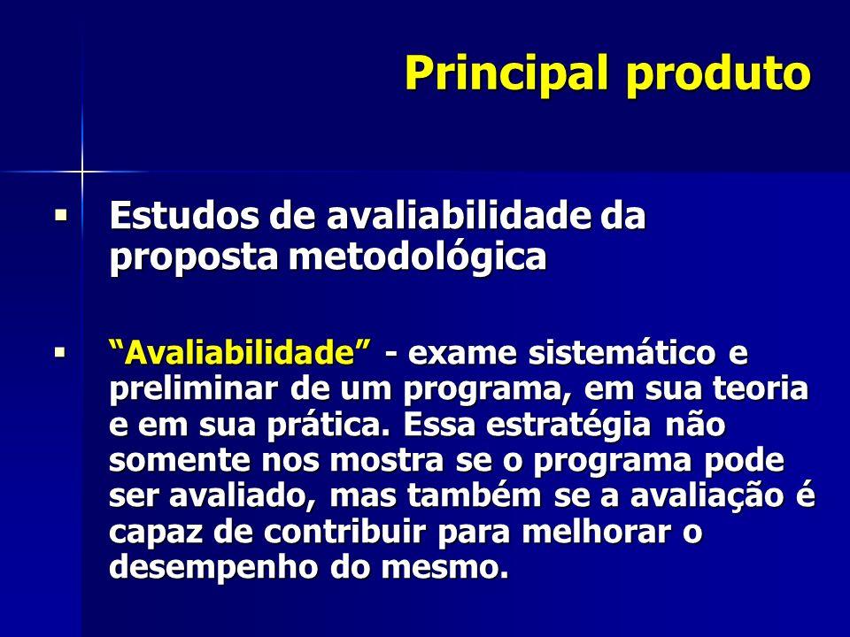 Principal produto Estudos de avaliabilidade da proposta metodológica Estudos de avaliabilidade da proposta metodológica Avaliabilidade - exame sistemático e preliminar de um programa, em sua teoria e em sua prática.