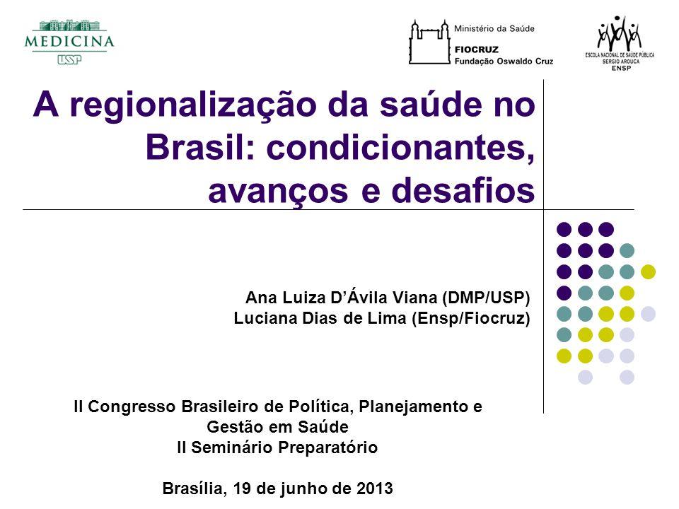 II Congresso Brasileiro de Política, Planejamento e Gestão em Saúde II Seminário Preparatório Brasília, 19 de junho de 2013 Ana Luiza DÁvila Viana (DMP/USP) Luciana Dias de Lima (Ensp/Fiocruz) A regionalização da saúde no Brasil: condicionantes, avanços e desafios
