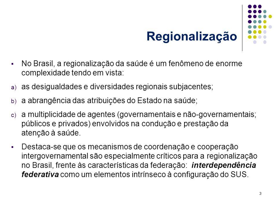 Regionalização No Brasil, a regionalização da saúde é um fenômeno de enorme complexidade tendo em vista: a) as desigualdades e diversidades regionais subjacentes; b) a abrangência das atribuições do Estado na saúde; c) a multiplicidade de agentes (governamentais e não-governamentais; públicos e privados) envolvidos na condução e prestação da atenção à saúde.