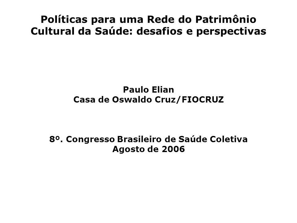 Políticas para uma Rede do Patrimônio Cultural da Saúde: desafios e perspectivas Paulo Elian Casa de Oswaldo Cruz/FIOCRUZ 8º. Congresso Brasileiro de