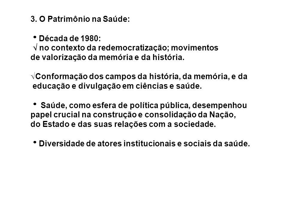 3. O Patrimônio na Saúde: Década de 1980: no contexto da redemocratização; movimentos de valorização da memória e da história. Conformação dos campos