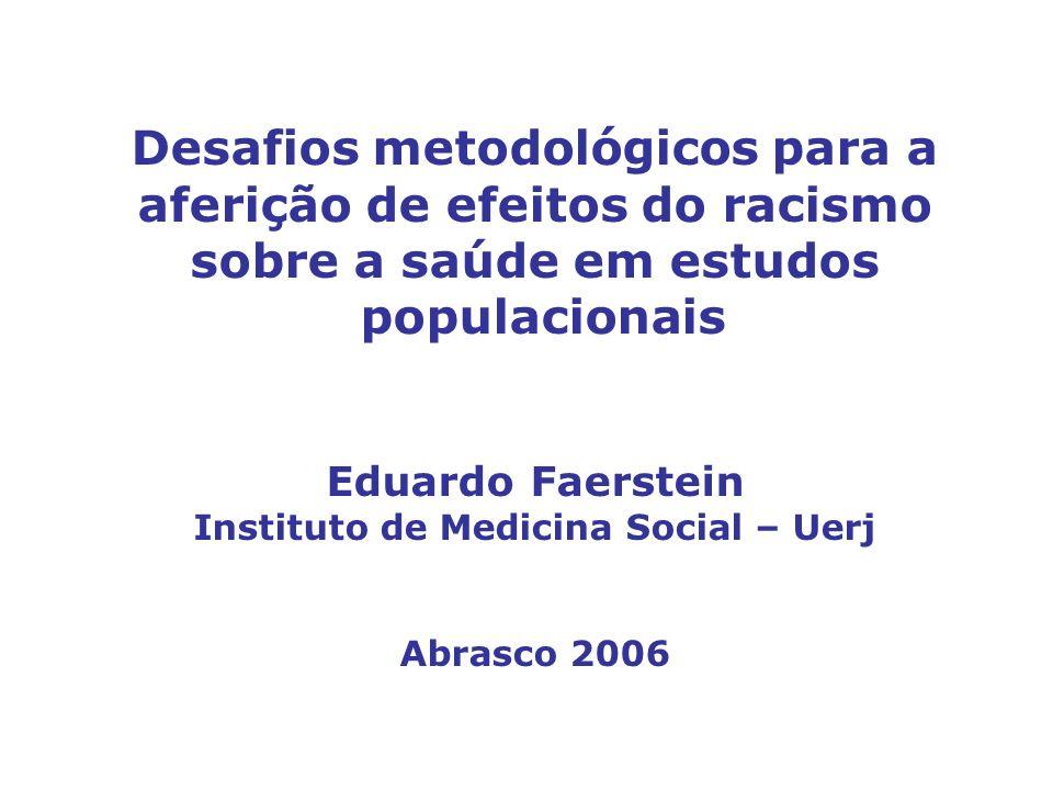Desafios metodológicos para a aferição de efeitos do racismo sobre a saúde em estudos populacionais Eduardo Faerstein Instituto de Medicina Social – U