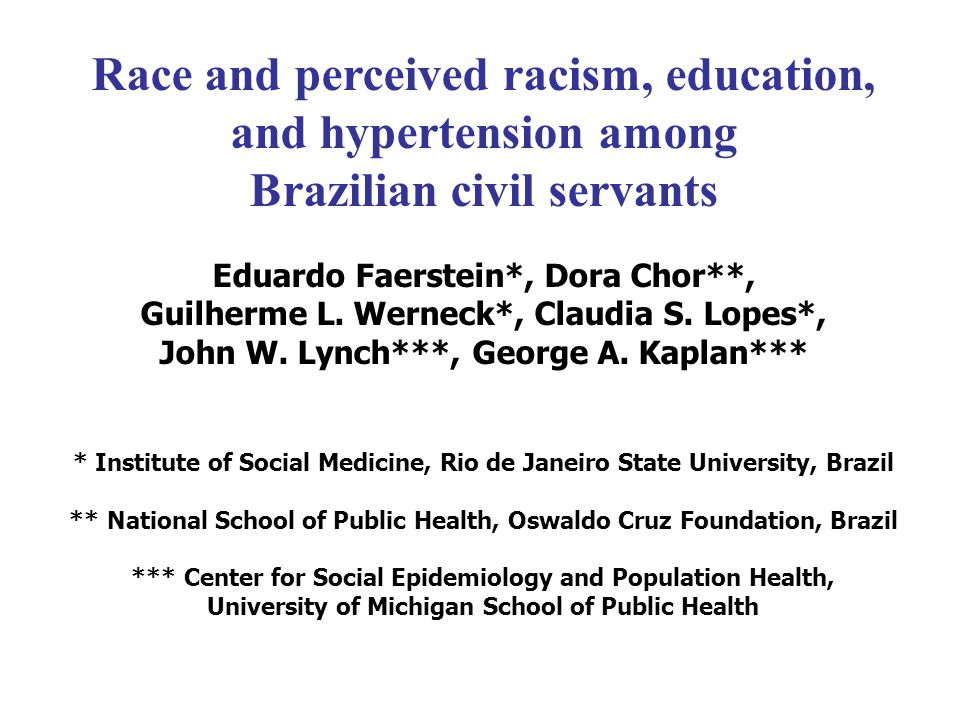 Race and perceived racism, education, and hypertension among Brazilian civil servants Eduardo Faerstein*, Dora Chor**, Guilherme L. Werneck*, Claudia