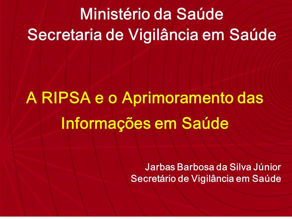Jarbas Barbosa da Silva Júnior Secretário de Vigilância em Saúde A RIPSA e o Aprimoramento das Informações em Saúde Ministério da Saúde Secretaria de