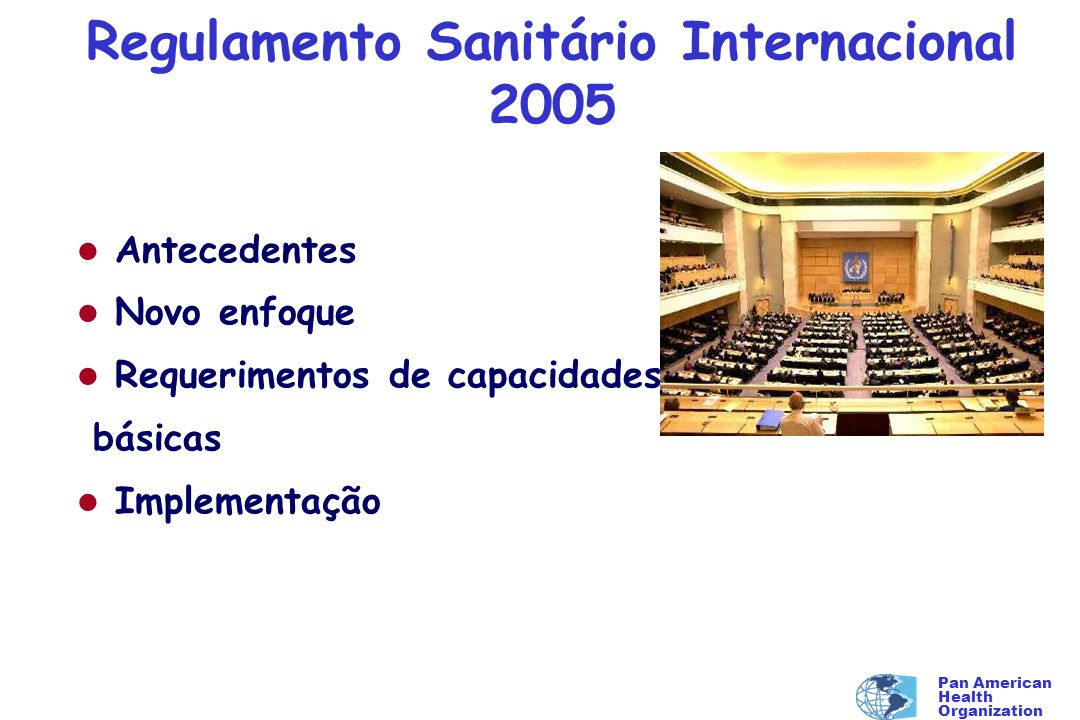 Pan American Health Organization Regulamento Sanitário Internacional 2005 l Antecedentes l Novo enfoque l Requerimentos de capacidades básicas l Imple