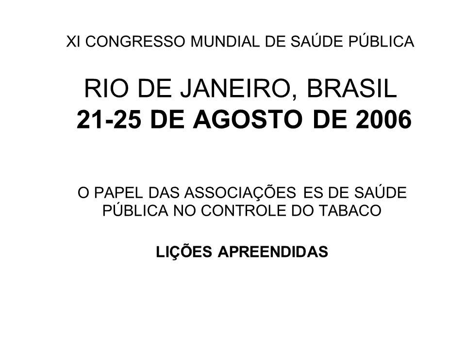 XI CONGRESSO MUNDIAL DE SAÚDE PÚBLICA RIO DE JANEIRO, BRASIL 21-25 DE AGOSTO DE 2006 O PAPEL DAS ASSOCIAÇÕES ES DE SAÚDE PÚBLICA NO CONTROLE DO TABACO