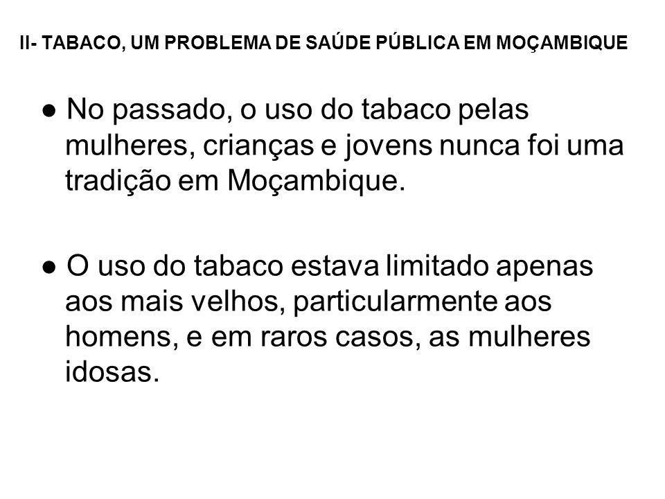 II- TABACO, UM PROBLEMA DE SAÚDE PÚBLICA EM MOÇAMBIQUE No passado, o uso do tabaco pelas mulheres, crianças e jovens nunca foi uma tradição em Moçambi