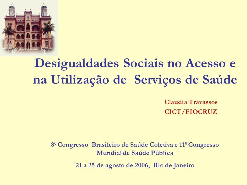 Desigualdades Sociais no Acesso e na Utilização de Serviços de Saúde Claudia Travassos CICT/FIOCRUZ 8 0 Congresso Brasileiro de Saúde Coletiva e 11 0