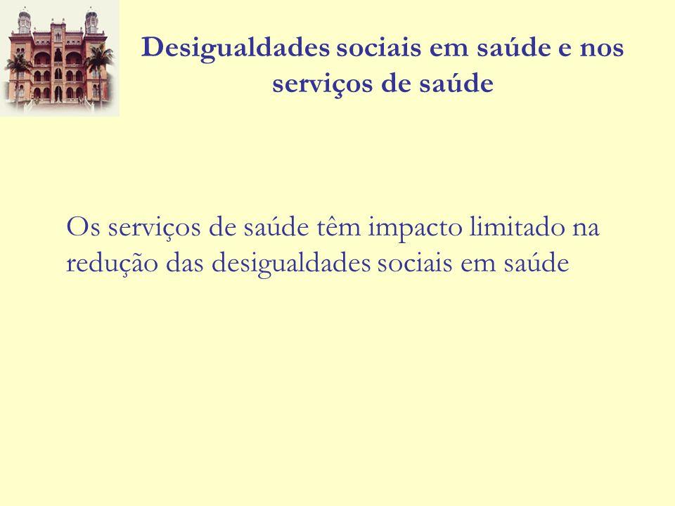 Desigualdades sociais em saúde e nos serviços de saúde Os serviços de saúde têm impacto limitado na redução das desigualdades sociais em saúde