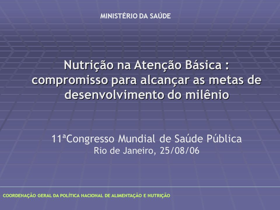 COORDENAÇÃO GERAL DA POLÍTICA NACIONAL DE ALIMENTAÇÃO E NUTRIÇÃO, Nutrição na Atenção Básica : compromisso para alcançar as metas de desenvolvimento do milênio 11ªCongresso Mundial de Saúde Pública Rio de Janeiro, 25/08/06 MINISTÉRIO DA SAÚDE