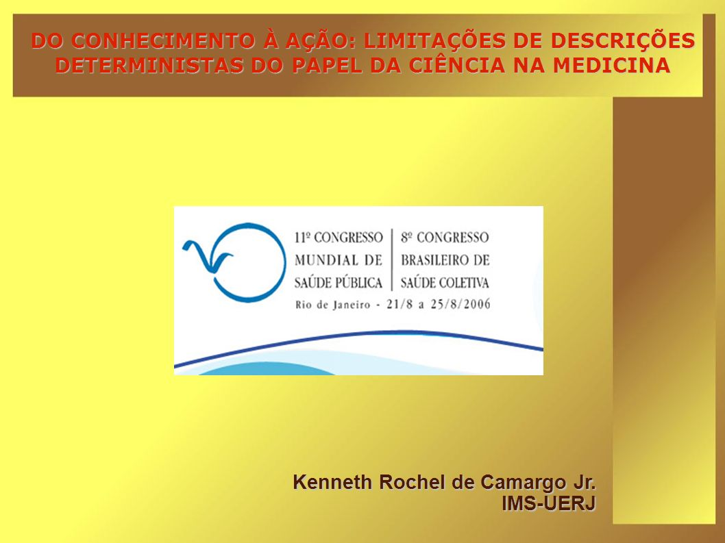 DO CONHECIMENTO À AÇÃO: LIMITAÇÕES DE DESCRIÇÕES DETERMINISTAS DO PAPEL DA CIÊNCIA NA MEDICINA Kenneth Rochel de Camargo Jr. IMS-UERJ