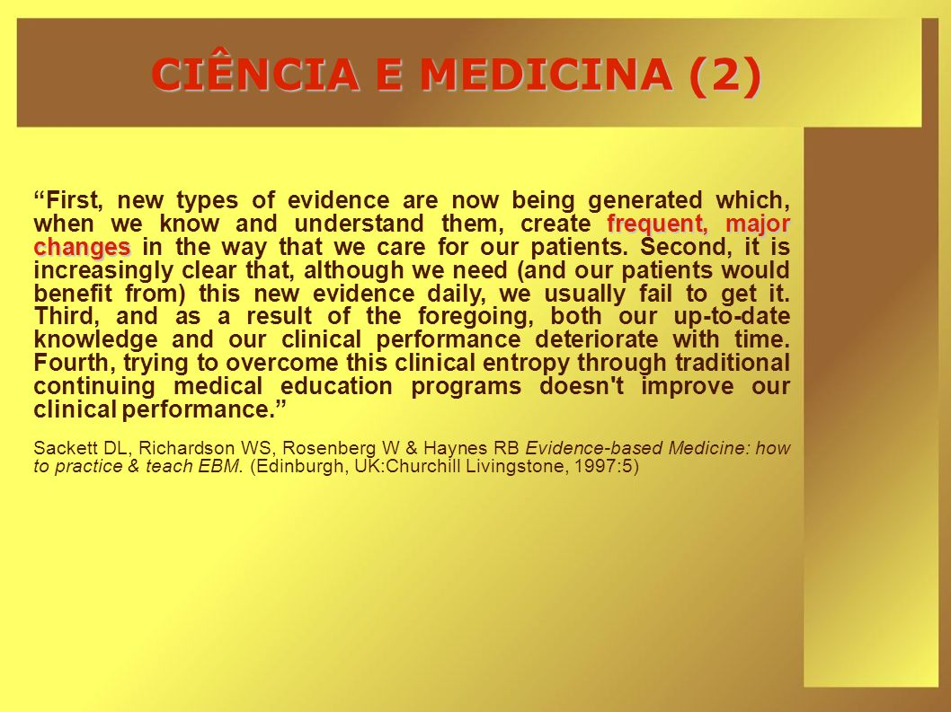 CIÊNCIA E MEDICINA (2) frequent, major changes First, new types of evidence are now being generated which, when we know and understand them, create fr