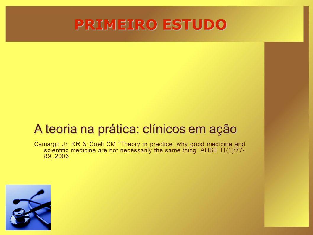 PRIMEIRO ESTUDO A teoria na prática: clínicos em ação Camargo Jr. KR & Coeli CM Theory in practice: why good medicine and scientific medicine are not