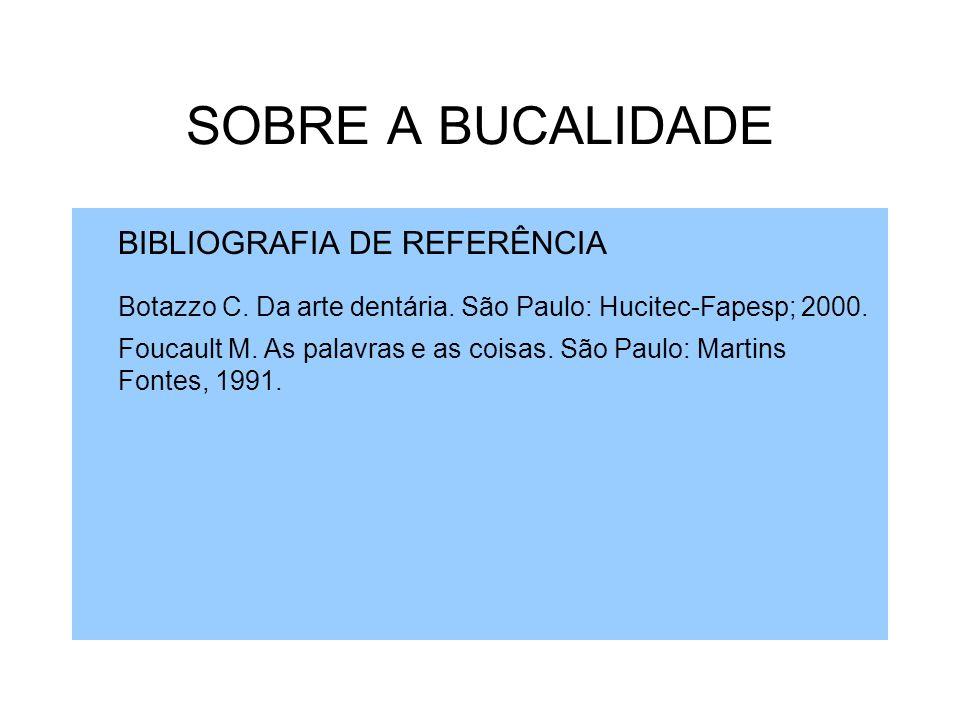 SOBRE A BUCALIDADE BIBLIOGRAFIA DE REFERÊNCIA Botazzo C. Da arte dentária. São Paulo: Hucitec-Fapesp; 2000. Foucault M. As palavras e as coisas. São P